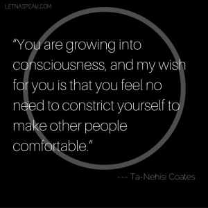 """""""You are growing into consciousness, and my wish for you is that you feel no need to constrict yourself to make other people comfortable."""""""