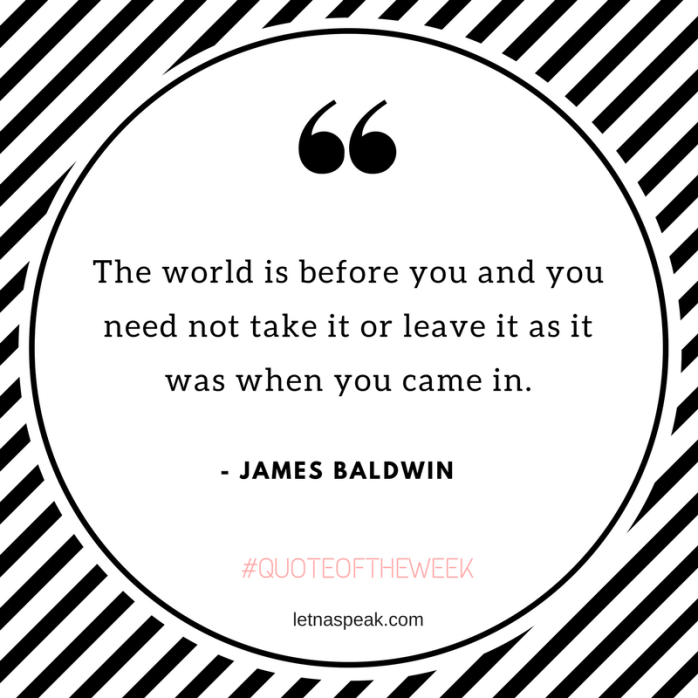 The world is before you and you need not take it or leave it as it was when you came in.  - James Baldwin